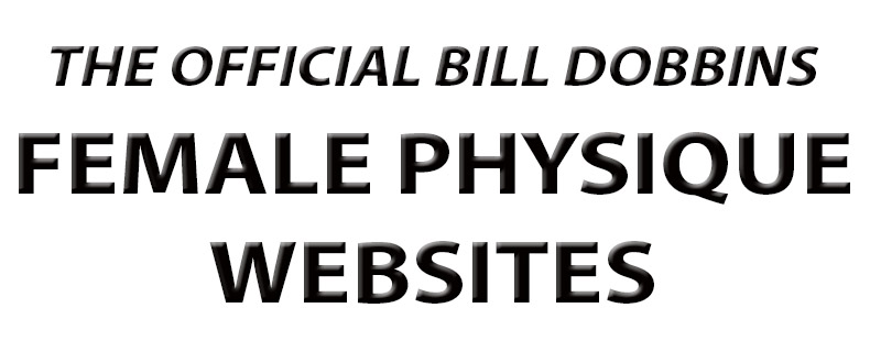 The Official Bill Dobbins Female Physique Websites - celebrating female muscle, women's bodybuilding, women bodybuilders, fitness, figure, physique, beautiful sexy Amazons, models, nudes